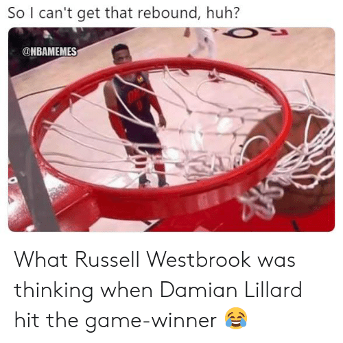 Game Winner: So I can't get that rebound, huh?  ONBAMEMES What Russell Westbrook was thinking when Damian Lillard hit the game-winner 😂
