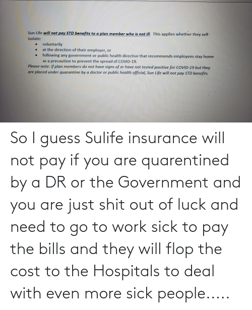 And You Are: So I guess Sulife insurance will not pay if you are quarentined by a DR or the Government and you are just shit out of luck and need to go to work sick to pay the bills and they will flop the cost to the Hospitals to deal with even more sick people.....