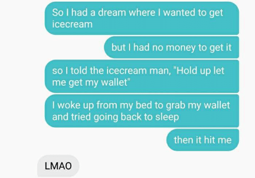 """A Dream, Lmao, and Money: So I had a dream where I wanted to get  icecream  but I had no money to get it  so I told the icecream man, """"Hold up let  me get my wallet""""  woke up from my bed to grab my wallet  and tried going back to sleep  then it hit me  LMAO"""