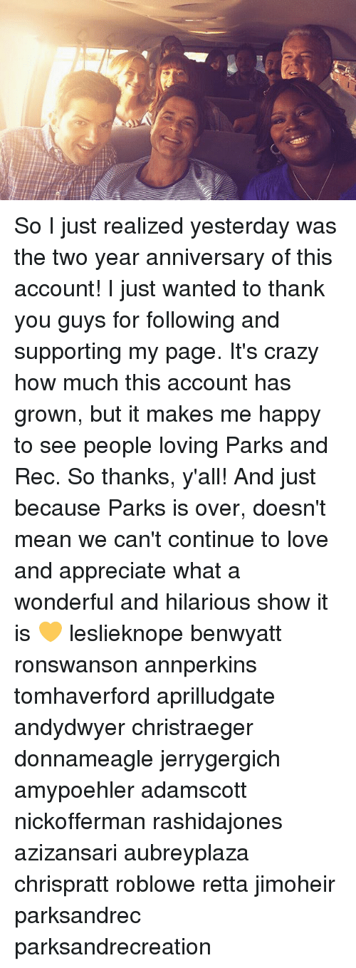 parks and rec: So I just realized yesterday was the two year anniversary of this account! I just wanted to thank you guys for following and supporting my page. It's crazy how much this account has grown, but it makes me happy to see people loving Parks and Rec. So thanks, y'all! And just because Parks is over, doesn't mean we can't continue to love and appreciate what a wonderful and hilarious show it is 💛 leslieknope benwyatt ronswanson annperkins tomhaverford aprilludgate andydwyer christraeger donnameagle jerrygergich amypoehler adamscott nickofferman rashidajones azizansari aubreyplaza chrispratt roblowe retta jimoheir parksandrec parksandrecreation