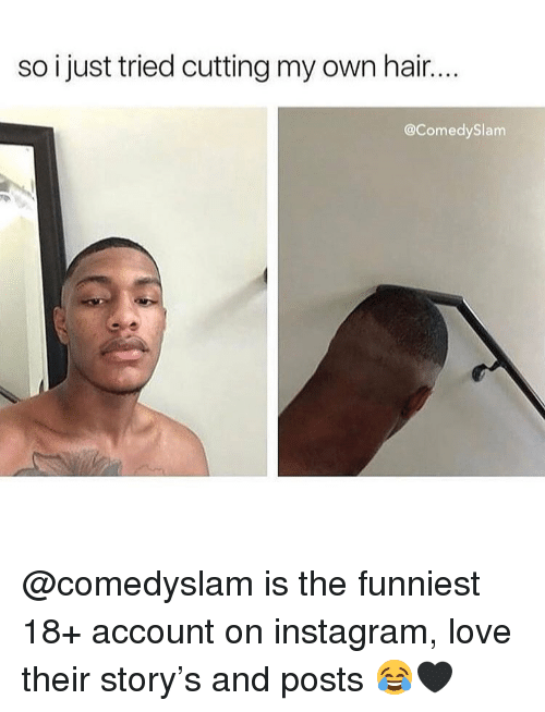 Instagram, Love, and Memes: so i just tried cutting my own hair..  @ComedySlam @comedyslam is the funniest 18+ account on instagram, love their story's and posts 😂🖤