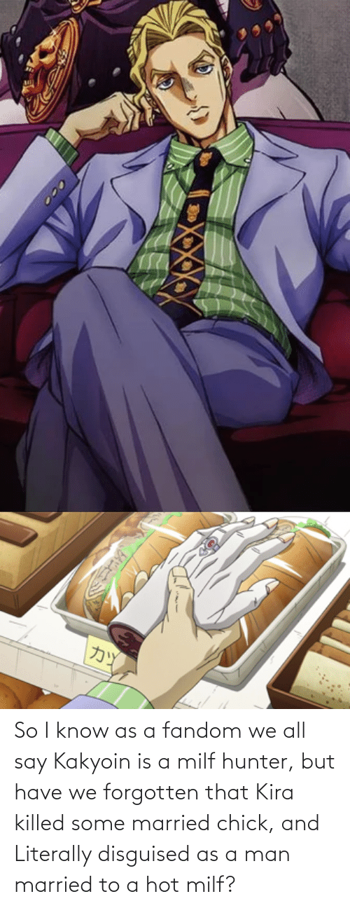 Killed: So I know as a fandom we all say Kakyoin is a milf hunter, but have we forgotten that Kira killed some married chick, and Literally disguised as a man married to a hot milf?
