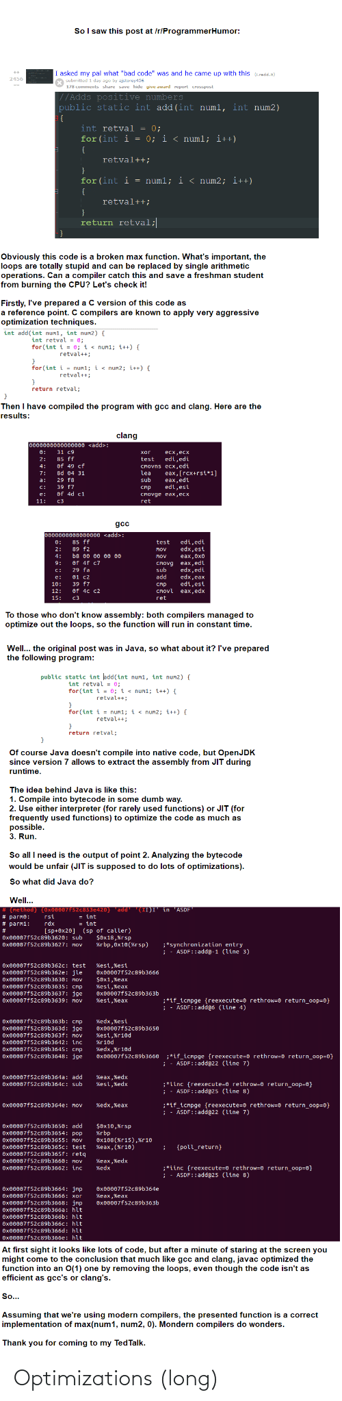 """Compiled: So I saw this post at /r/ProgrammerHumor:  I asked my pal what """"bad code"""" was and he came up with this (i.redd.it)  2456  submitted 1 day ago by ajstorey456  178 comments share save hide give award report crosspost  //Adds positive numbers  public static int add (int numl, int num2)  {  int retval = 0;  for (int i = 0; i < numl; i++)  {  retval++;  for (int i = numl; i < num2; i++)  {  retval++;  return retval;  Obviously this code is a broken max function. What's important, the  loops are totally stupid and can be replaced by single arithmetic  operations. Can a compiler catch this and save a freshman student  from burning the CPU? Let's check it!  Firstly, I've prepared a C version of this code as  a reference point. C compilers are known to apply very aggressive  optimization techniques.  int add(int num1, int num2) {  int retval = 0;  for(int i = 0; i < num1; i++) {  retval++;  }  for (int i = num1; i < num2; i++) {  retval++;  return retval;  Then I have compiled the program with gcc and clang. Here are the  results:  clang  0000000000000000 <add>:  0:  31 c9  хог  есх,есх  85 ff  of 49 cf  8d 04 31  test  edi,edi  2:  Cmovns ecx,edi  lea  4:  eax,[гсх+rsi*1]  eax,edi  edi,esi  7:  29 f8  sub  a:  39 f7  of 4d c1  C:  стр  CMovge eax,ecx  ret  e:  11:  c3  gcc  0000000000000000 <add>:  0:  85 ff  edi,edi  edx,esi  eax,0x0  cmovg eax,edi  edx,edi  edx,eax  edi,esi  CMovl eax,edx  test  89 f2  2:  Mov  b8 00 Θ0 00 00  4:  Mov  Of 4f c7  9:  c:  29 fa  sub  01 C2  add  e:  39 f7  10:  стр  Of 4c c2  12:  15:  c3  ret  To those who don't know assembly: both compilers managed to  optimize out the loops, so the function will run in constant time.  Well... the original post was in Java, so what about it? l've prepared  the following program:  public static int add(int num1, int num2) {  int retval = 0;  for (int i = 0; i < num1; i++) {  retval++;  }  for (int i = num1; i < num2; i++) {  retval++;  return retval;  Of course Java doesn't compile into native co"""