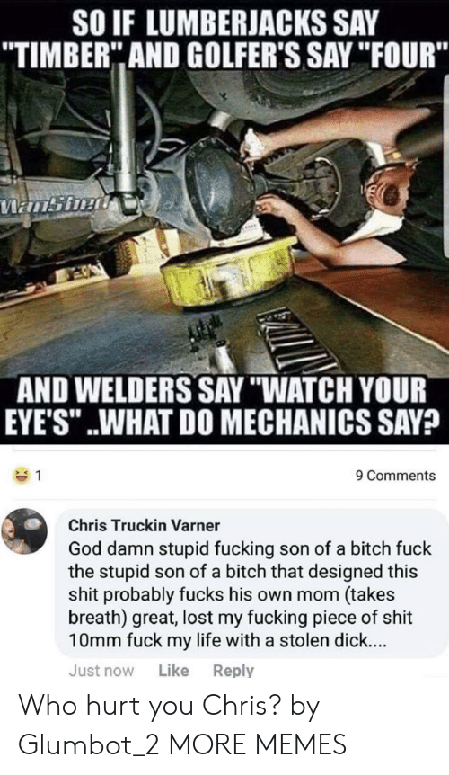 """Who Hurt You: SO IF LUMBERJACKS SAY  TIMBER"""" AND GOLFER'S SAY """"IFOUR""""  AND WELDERS SAY """"WATCH YOUR  EYE'S"""" ..WHAT DO MECHANICS SAV?  9 Comments  Chris Truckin Varner  God damn stupid fucking son of a bitch fuck  the stupid son of a bitch that designed this  shit probably fucks his own mom (takes  breath) great, lost my fucking piece of shit  10mm fuck my life with a stolen dick...  Just now Like Reply Who hurt you Chris? by Glumbot_2 MORE MEMES"""