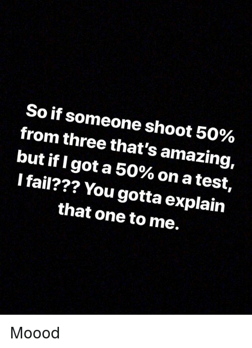 Thats Amazing: So if someone shoot 50%  from three that's amazing,  but if I got a 50% on a test,  I fail??? You gotta explain  that one to me. Moood