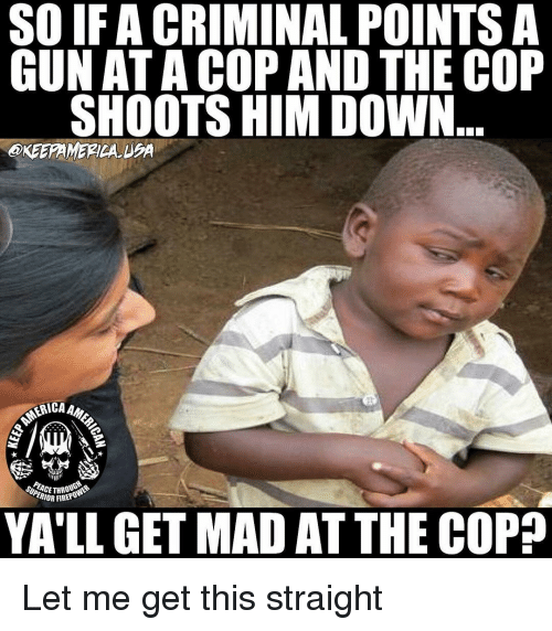 Memes, Mad, and 🤖: SO IFA CRIMINAL POINTS A  GUN ATA COP AND THE COP  SHOOTS HIM DOW  OKEEPAMERICAUBA  ERICA Am  ACETHROU  RIOR FIR  YA'LL GET MAD AT THE COPA Let me get this straight
