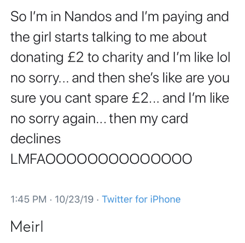 Donating: So I'm in Nandos and I'm paying and  the girl starts talking to me about  donating £2 to charity and I'm like lol  no sorry... and then she's like are you  sure you cant spare £2... and I'm like  no sorry again... then my card  declines  LMFAOOOOO00000000O  1:45 PM 10/23/19 Twitter for iPhone Meirl