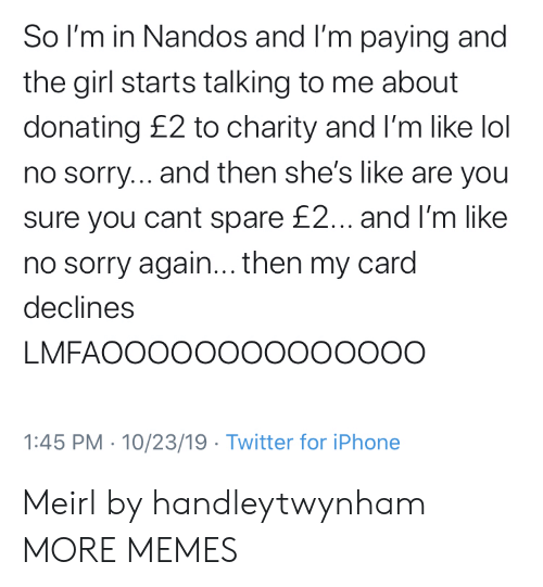 Donating: So I'm in Nandos and I'm paying and  the girl starts talking to me about  donating £2 to charity and I'm like lol  no sorry... and then she's like are you  sure you cant spare £2... and I'm like  no sorry again... then my card  declines  LMFAOOOOO00000000O  1:45 PM 10/23/19 Twitter for iPhone Meirl by handleytwynham MORE MEMES