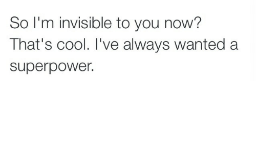 superpower: So I'm invisible to you now?  That's cool. I've always wanted a  superpower.