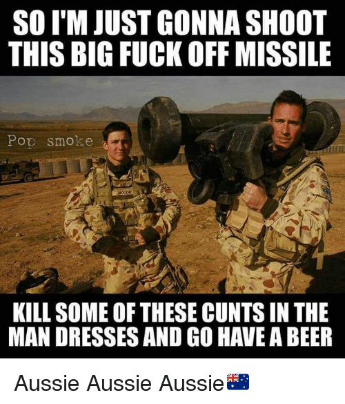 Bigly: SO I'M JUST GONNA SHOOT  THIS BIG FUCK OFF MISSILE  Pop smoke  KILL SOME OF THESE CUNTS IN THE  MAN DRESSES AND GO HAVE A BEER Aussie Aussie Aussie🇦🇺