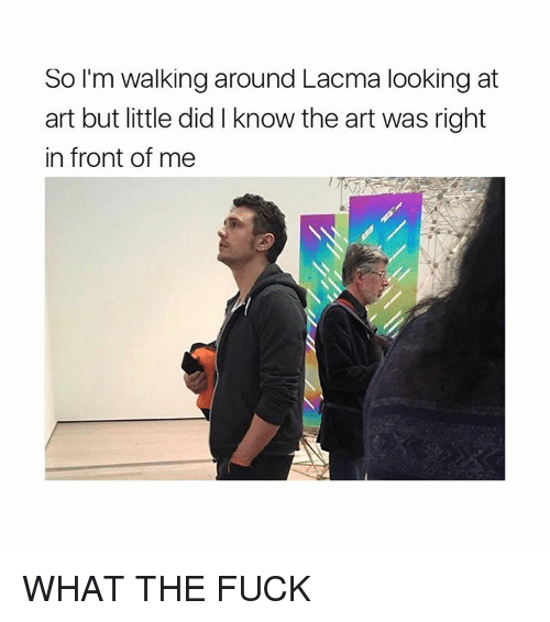 lacma: So I'm walking around Lacma looking at  art but little did know the art was right  in front of me WHAT THE FUCK