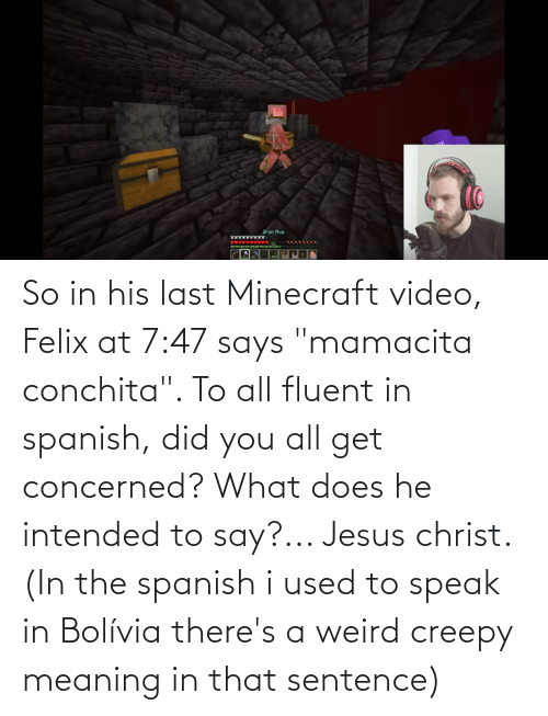 """Creepy: So in his last Minecraft video, Felix at 7:47 says """"mamacita conchita"""". To all fluent in spanish, did you all get concerned? What does he intended to say?... Jesus christ. (In the spanish i used to speak in Bolívia there's a weird creepy meaning in that sentence)"""