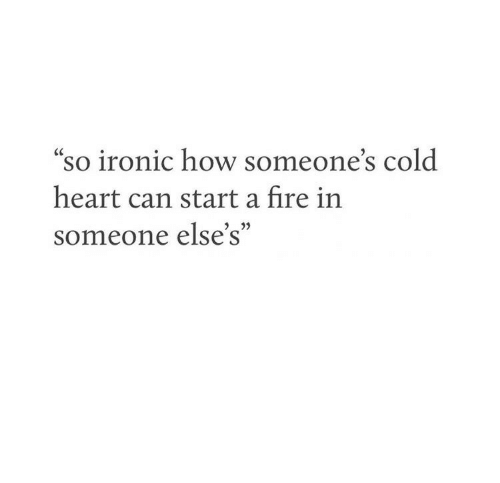 "Fire, Ironic, and Heart: ""so ironic how someone's cold  CC  heart can start a fire in  someone else's"""
