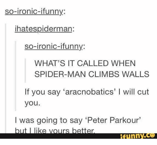 Ironic, Spider, and SpiderMan: so-ironic-ifunny:  ihatespiderman:  so-ironic-ifunny:  WHAT'S IT CALLED WHEN  SPIDER-MAN CLIMBS WALLS  If you say 'aracnobatics' I will cut  you.  I was going to say 'Peter Parkour'  but I like vours better.  ifunny.co