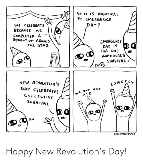 Collective: So IT IS IDENTICAL  TO EMERGENCE  DAY?  WE CELEBRATE  BECAUSE  WE  COMPLETED A  REVOLUT ION AROUND  EMERGENCE  DAY IS  FOR ONE  THE STAR  INDIVIDUAL'S  SURVIVAL /  NEW REVOLUTION'S  EXACTY  DAY CELEBRATES  WE DID NOT  COLLECTIVE  SURVIVAL  NATHANWPYLE Happy New Revolution's Day!