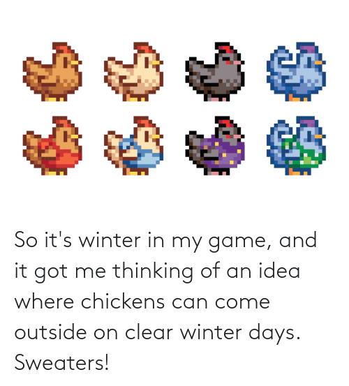 sweaters: So it's winter in my game, and it got me thinking of an idea where chickens can come outside on clear winter days. Sweaters!