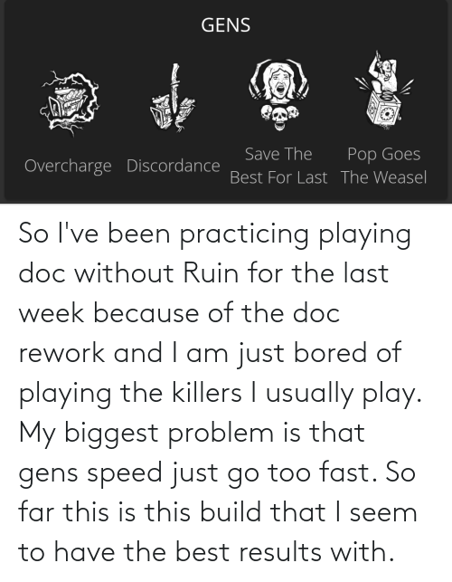 Because Of: So I've been practicing playing doc without Ruin for the last week because of the doc rework and I am just bored of playing the killers I usually play. My biggest problem is that gens speed just go too fast. So far this is this build that I seem to have the best results with.