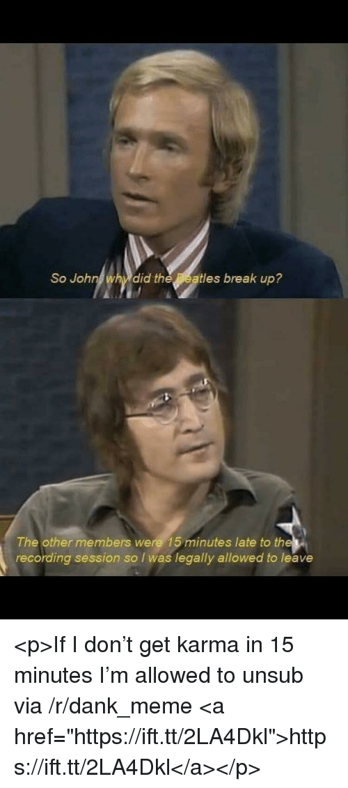"""Dank, Meme, and Break: So John why did theatles break up?  The other members were 15 minutes late to the  recording session so I was legally allowed to leave <p>If I don't get karma in 15 minutes I'm allowed to unsub via /r/dank_meme <a href=""""https://ift.tt/2LA4Dkl"""">https://ift.tt/2LA4Dkl</a></p>"""