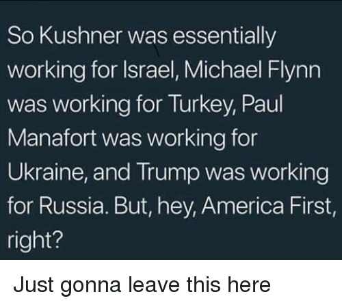 America, Israel, and Michael: So Kushner was essentially  working for Israel, Michael Flynn  was working for Turkey, Paul  Manafort was working for  Ukraine, and Trump was working  for Russia. But, hey, America First,  right? Just gonna leave this here