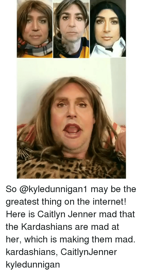 Caitlyn Jenner, Internet, and Kardashians: So @kyledunnigan1 may be the greatest thing on the internet! Here is Caitlyn Jenner mad that the Kardashians are mad at her, which is making them mad. kardashians, CaitlynJenner kyledunnigan