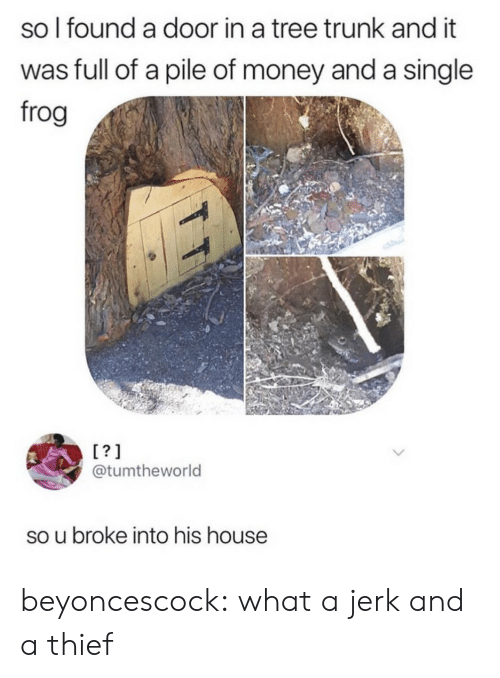 trunk: so l found a door in a tree trunk and it  was full of a pile of money and a single  frog  @tumtheworld  so u broke into his house beyoncescock: what a jerk and a thief