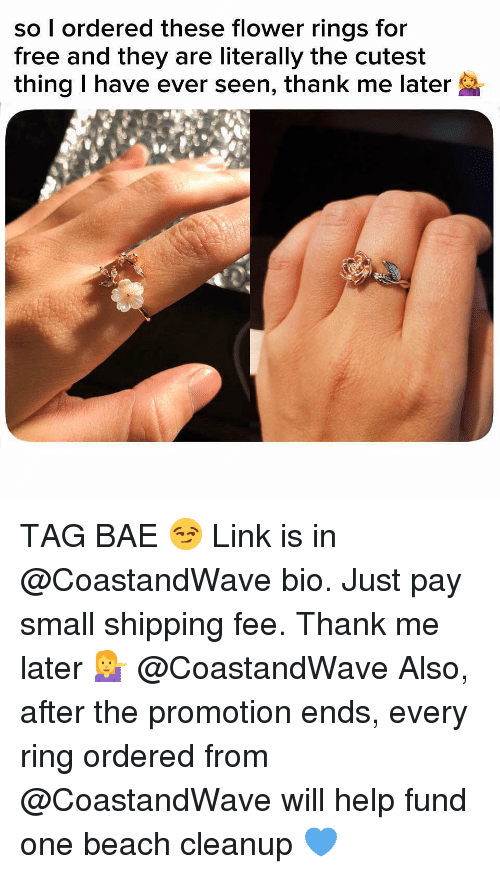 Bae, Funny, and Memes: so l ordered these flower rings for  free and they are literally the cutest  thing I have ever seen, thank me later TAG BAE 😏 Link is in @CoastandWave bio. Just pay small shipping fee. Thank me later 💁♀️ @CoastandWave Also, after the promotion ends, every ring ordered from @CoastandWave will help fund one beach cleanup 💙