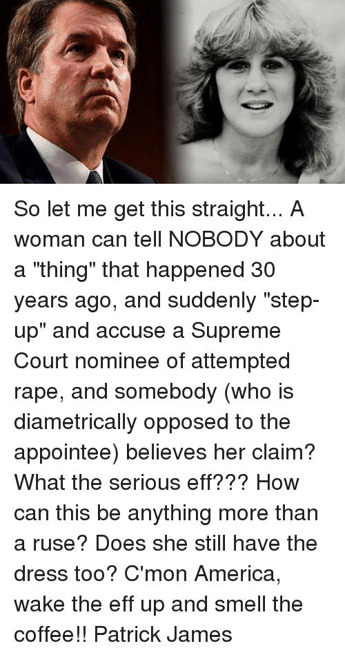 """supreme-court-nominee: So let me get this straight... A woman can tell NOBODY about a """"thing"""" that happened 30 years ago, and suddenly """"step-up"""" and accuse a Supreme Court nominee of attempted rape, and somebody (who is diametrically opposed to the appointee) believes her claim? What the serious eff??? How can this be anything more than a ruse? Does she still have the dress too?  C'mon America, wake the eff up and smell the coffee!! Patrick James"""