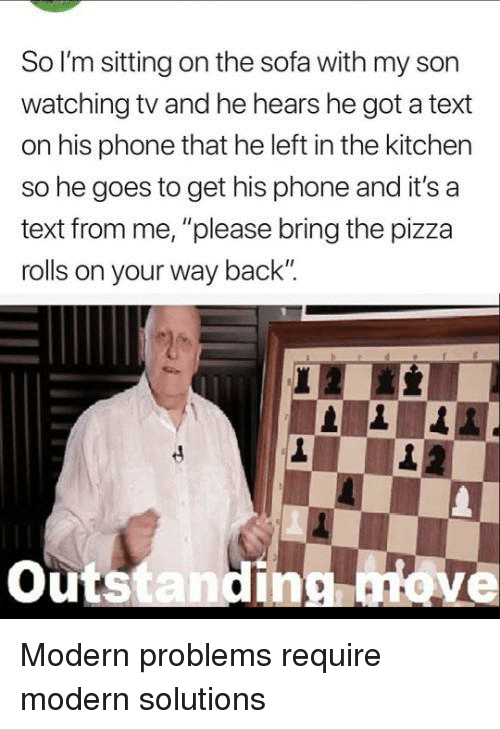 "watching tv: So l'm sitting on the sofa with my son  watching tv and he hears he got a text  on his phone that he left in the kitchen  so he goes to get his phone and it's a  text from me, ""please bring the pizza  rolls on your way back  outstandinonove Modern problems require modern solutions"
