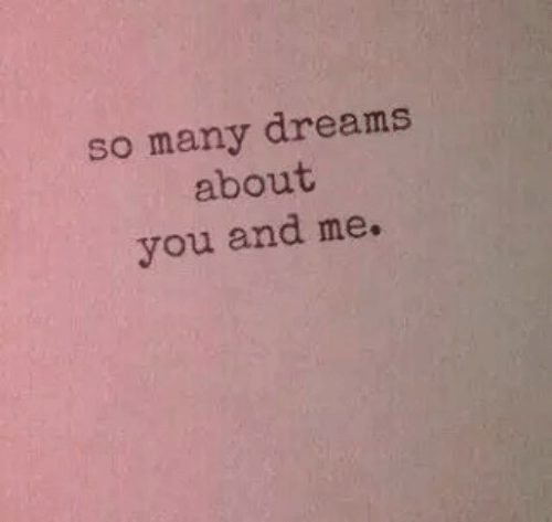 Dreams, You, and You and Me: so many dreams  about  you and me.