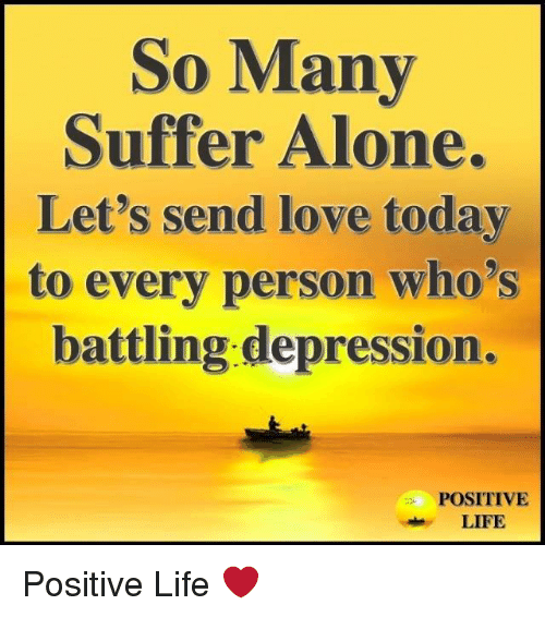 Positive Life: So Many  Suffer Alone.  Let's send love today  to every person who's  battling depression.  POSITIVE  LIFE Positive Life ❤️