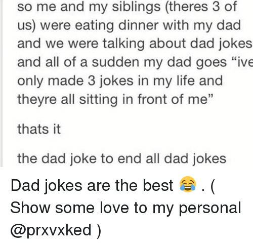 "Dads Jokes: so me and my siblings (theres 3 of  us) were eating dinner with my dad  and we were talking about dad jokes  and all of a sudden my dad goes ""ive  only made 3 jokes in my life and  theyre all sitting in front of me""  thats it  the dad joke to end all dad jokes Dad jokes are the best 😂 . ( Show some love to my personal @prxvxked )"