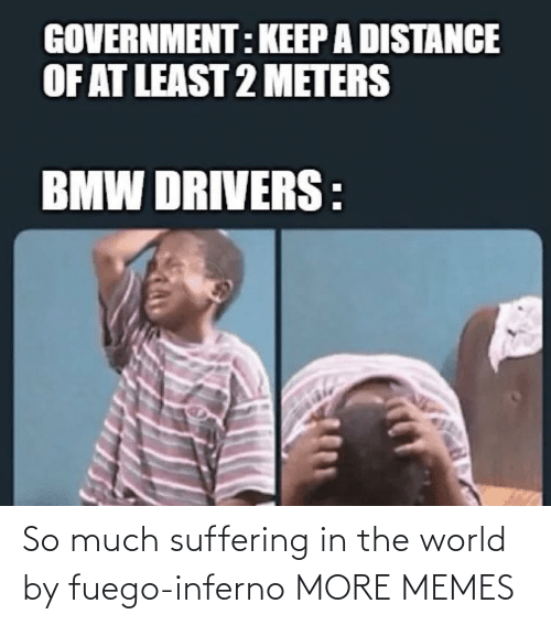 in the world: So much suffering in the world by fuego-inferno MORE MEMES