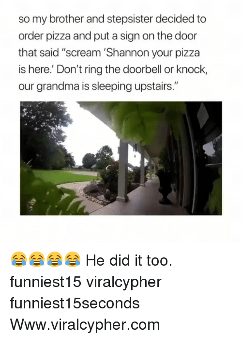 "Funny, Grandma, and Pizza: so my brother and stepsister decided to  order pizza and put a sign on the door  that said ""scream 'Shannon your pizza  is here.' Don't ring the doorbell or knock,  our grandma is sleeping upstairs."" 😂😂😂😂 He did it too. funniest15 viralcypher funniest15seconds Www.viralcypher.com"