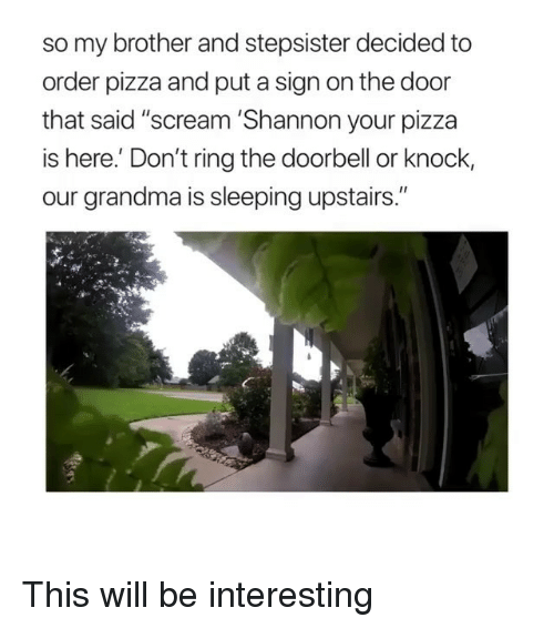 "Grandma, Pizza, and Scream: so my brother and stepsister decided to  order pizza and put a sign on the door  that said ""scream 'Shannon your pizza  is here. Don't ring the doorbell or knock,  our grandma is sleeping upstairs."" This will be interesting"