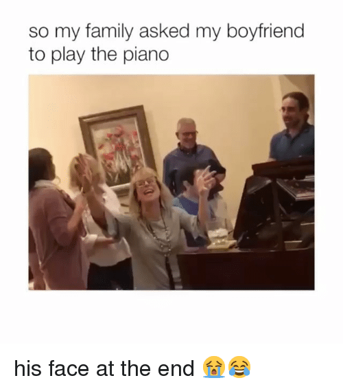 Family, Memes, and Piano: so my family asked my boyfriend  to play the piano his face at the end 😭😂