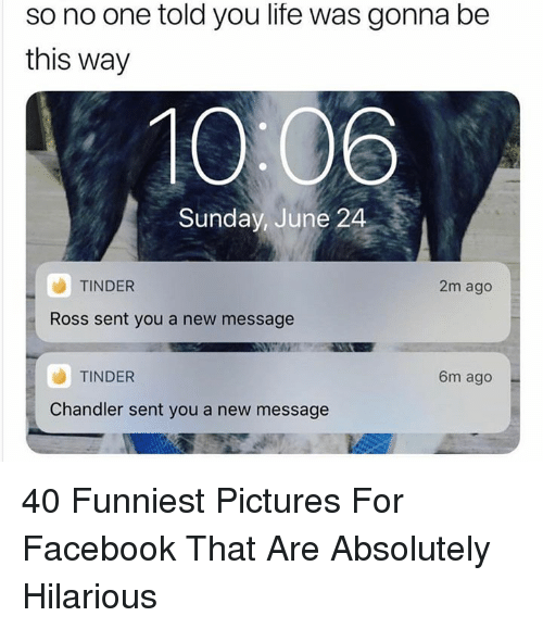 Pictures For: so no one told you life was gonna be  this way  10:06  Sunday, June 24  TINDER  2m ago  Ross sent you a new message  TINDER  6m ago  Chandler sent you a new message 40 Funniest Pictures For Facebook That Are Absolutely Hilarious