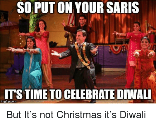 Christmas, The Office, and Diwali: SO PUT ON YOUR SARIS  T'S TIMETO CELEBRATE DIWALI  imgflip.com