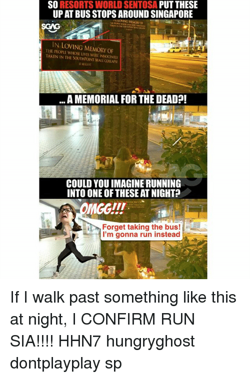 Confirmated: SO RESORTS WORLD SENTOSA PUT THESE  UP AT BUS STOPS AROUND SINGAPORE  IN LOVING MEMORY OF  IN LOVING MEMORY OF  THE PEOPLE WHOSE LIVES WERE INNOCENTLY  TAKEN IN THE SOUTHROINT MALL COLLASE  A MEMORIAL FOR THE DEAD?!  NE  COULD YOU IMAGINE RUNNING  INTO ONE OF THESE AT NIGHT?  Forget taking the bus!  I'm gonna run instead If I walk past something like this <click on link in bio> at night, I CONFIRM RUN SIA!!!! HHN7 hungryghost dontplayplay sp
