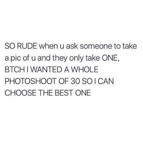 Memes, Rude, and Best: SO RUDE when u ask someone to take  a pic of u and they only take ONE,  BTCHI WANTED A WHOLE  PHOTOSHOOT OF 30 SOI CAN  CHOOSE THE BEST ONE