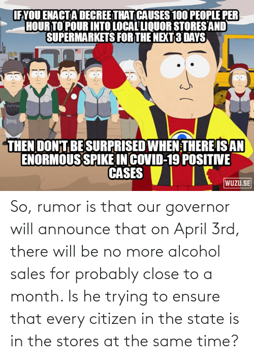 Ensure: So, rumor is that our governor will announce that on April 3rd, there will be no more alcohol sales for probably close to a month. Is he trying to ensure that every citizen in the state is in the stores at the same time?