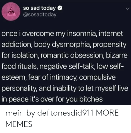 Dank, Food, and Internet: so sad today  @sosadtoday  once i overcome my insomnia, internet  addiction, body dysmorphia, propensity  for isolation, romantic obsession, bizarre  food rituals, negative self-talk, low self-  esteem, fear of intimacy, compulsive  personality, and inability to let myself live  in peace it's over for you bitches meirl by deftonesdid911 MORE MEMES