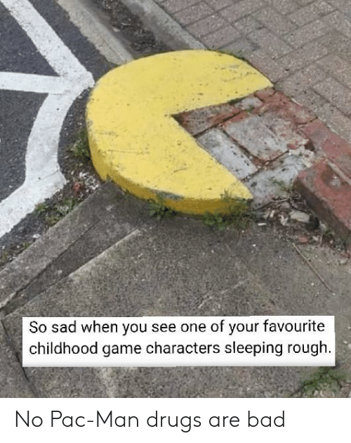 Bad, Drugs, and Game: So sad when you see one of your favourite  childhood game characters sleeping rough No Pac-Man drugs are bad