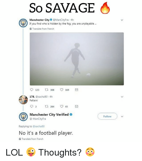 fellaini: So SAVAGE  Manchester CityManCityFra 4h  If you find who is hidden by the fog, you are unplayable  Translate from French  123 308 169 a  178. @sachaB0 4h  Fellaini  Manchester City Verified  @ ManCityFra  Followv  Replying to @sachaBO  No it's a football player.  Translate from French LOL 😜 Thoughts? 😳