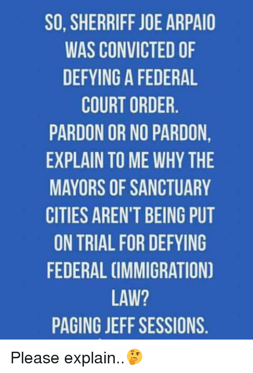 Sanctuary Cities: SO, SHERRIFF JOE ARPAIO  WAS CONVICTED OF  DEFYING A FEDERAL  COURT ORDER  PARDON OR NO PARDON  EXPLAIN TO ME WHY THE  MAYORS OF SANCTUARY  CITIES AREN'T BEING PUT  ON TRIAL FOR DEFYING  FEDERAL CIMMIGRATION  LAW?  PAGING JEFF SESSIONS. Please explain..🤔