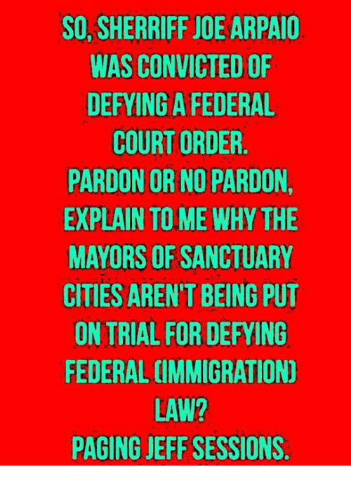 Sanctuary Cities: SO, SHERRIFF JOE ARPAIO  WAS CONVICTED OF  DEFYING A FEDERAL  COURT ORDER.  PARDON OR NO PARDON,  EXPLAIN TO ME WHY THE  MAYORS OF SANCTUARY  CITIES AREN'T BEING PUT  ON TRIAL FOR DEFYING  FEDERAL CIMMIGRATION)  LAW?  PAGING JEFF SESSIONS