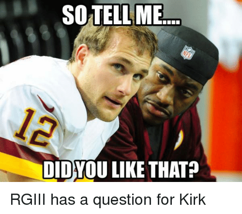 Nfl, So Tell Me, and  Kirk: SO TELL ME!  DIDYOU LIKE THAT? RGIII has a question for Kirk