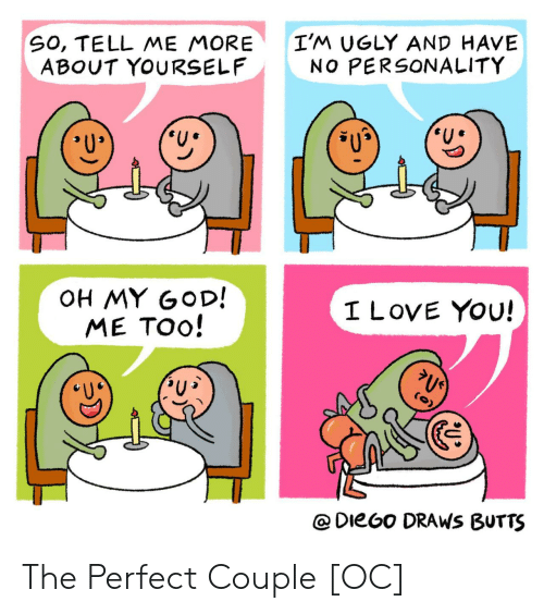 diego: SO, TELL ME MORE  ABOUT YOURSELF  I'M UGLY AND HAVE  NO PERSONALITY  OH MY GOD!  ME TOO!  I LOVE YOU!  @DieGo DRAWS BUTTS The Perfect Couple [OC]
