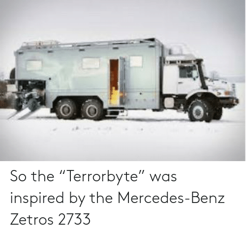 """benz: So the """"Terrorbyte"""" was inspired by the Mercedes-Benz Zetros 2733"""