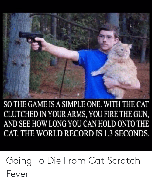 Fire, The Game, and Game: SO THE GAME IS A SIMPLE ONE. WITH THE CAT  CLUTCHED IN YOUR ARMS, YOU FIRE THE GUN,  AND SEE HOW LONG YOU CAN HOLD ONTO THE  CAT. THE WORLD RECORD IS 1.3 SECONDS. Going To Die From Cat Scratch Fever