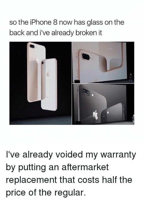 glassing: so the iPhone 8 now has glass on the  back and i've already broken it I've already voided my warranty by putting an aftermarket replacement that costs half the price of the regular.